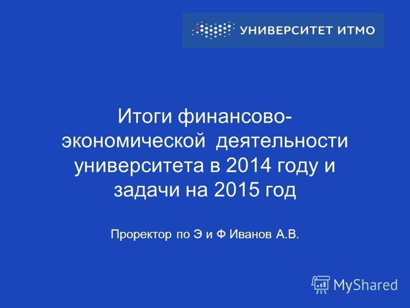 Итоги финансово- экономической деятельности университета в 2014 году и задачи на 2015 год Проректор по Э и Ф Иванов А.В. 1