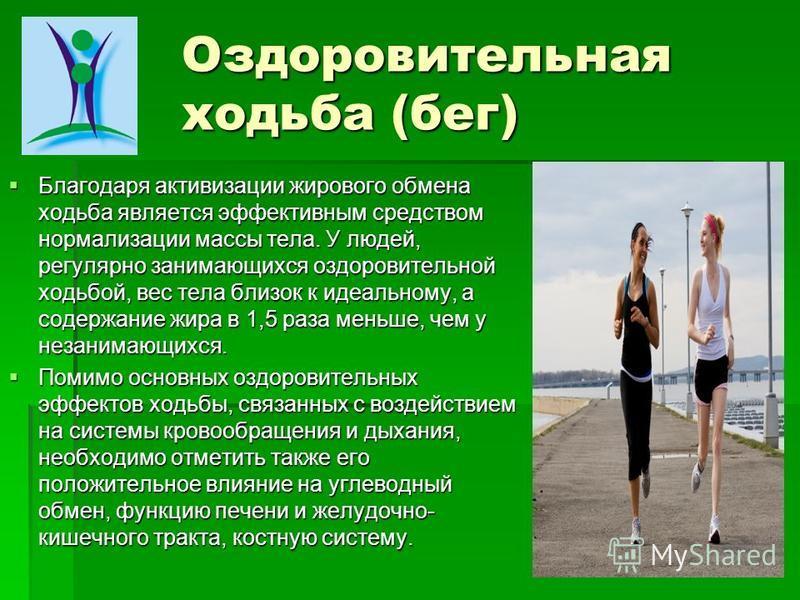 Оздоровительная ходьба (бег) Благодаря активизации жирового обмена ходьба является эффективным средством нормализации массы тела. У людей, регулярно занимающихся оздоровительной ходьбой, вес тела близок к идеальному, а содержание жира в 1,5 раза мень