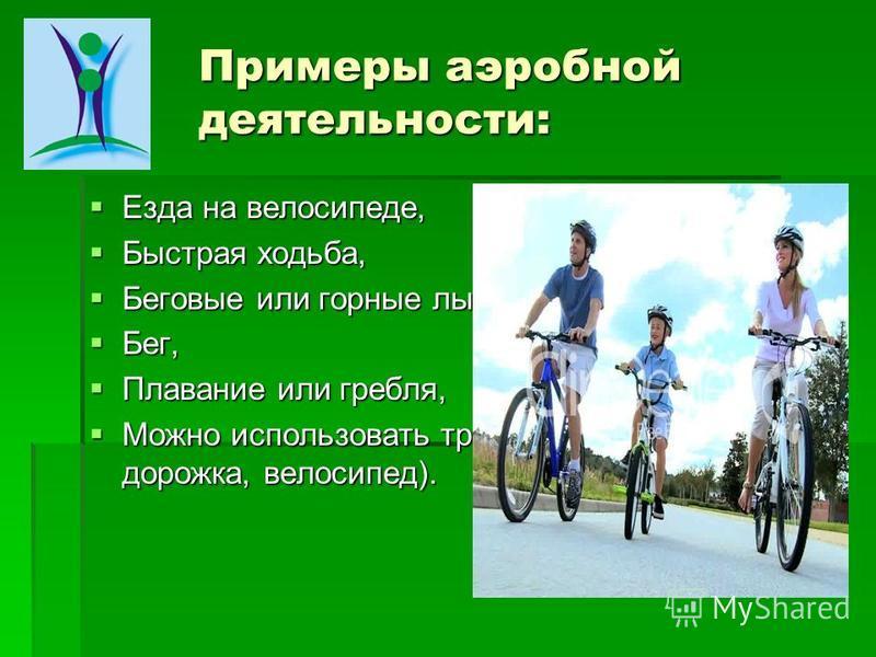 Примеры аэробной деятельности: Езда на велосипеде, Езда на велосипеде, Быстрая ходьба, Быстрая ходьба, Беговые или горные лыжи, Беговые или горные лыжи, Бег, Бег, Плавание или гребля, Плавание или гребля, Можно использовать тренажеры (беговая дорожка