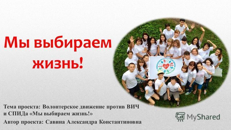 Мы выбираем жизнь! Тема проекта: Волонтерское движение против ВИЧ и СПИДа «Мы выбираем жизнь!» Автор проекта: Савина Александра Константиновна