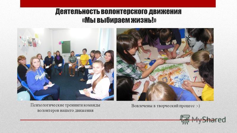 Деятельность волонтерского движения «Мы выбираем жизнь!» Психологические тренинги команды волонтеров нашего движения Вовлечены в творческий процесс :-)