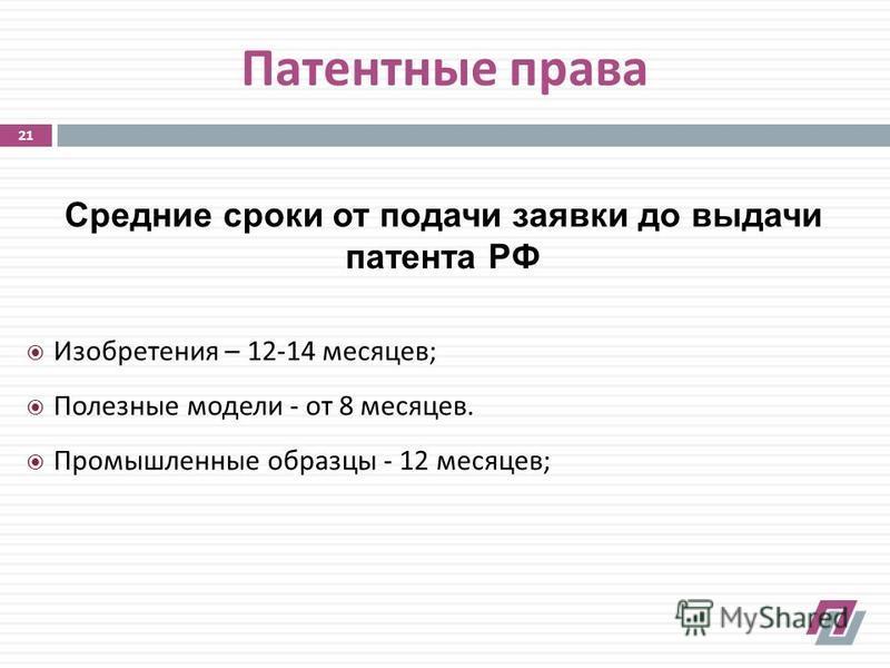 Патентные права Средние сроки от подачи заявки до выдачи патента РФ Изобретения – 12-14 месяцев ; Полезные модели - от 8 месяцев. Промышленные образцы - 12 месяцев ; 21