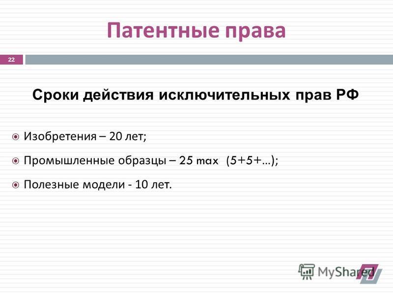 Патентные права Сроки действия исключительных прав РФ Изобретения – 20 лет ; Промышленные образцы – 25 max (5+5+…); Полезные модели - 10 лет. 22