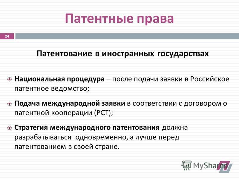 Патентование в иностранных государствах Патентные права Национальная процедура – после подачи заявки в Российское патентное ведомство ; Подача международной заявки в соответствии с договором о патентной кооперации (PCT); Стратегия международного пате