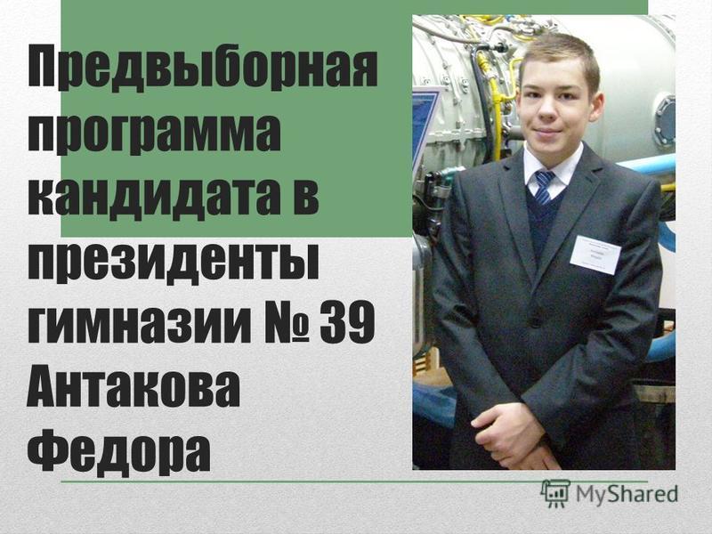 Предвыборная программа кандидата в президенты гимназии 39 Антакова Федора