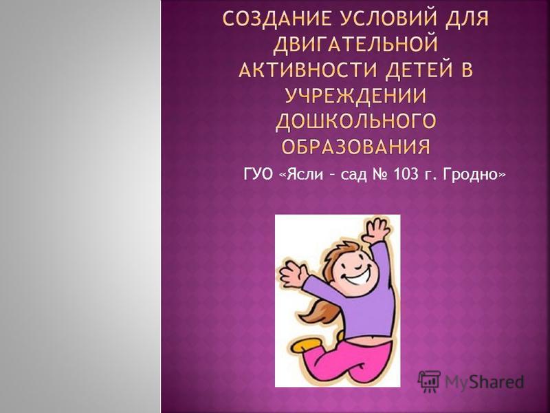 ГУО «Ясли – сад 103 г. Гродно»