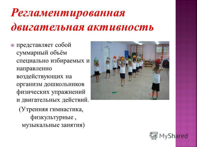 представляет собой суммарный объём специально избираемых и направленно воздействующих на организм дошкольников физических упражнений и двигательных действий. (Утренняя гимнастика, физкультурные, музыкальные занятия)
