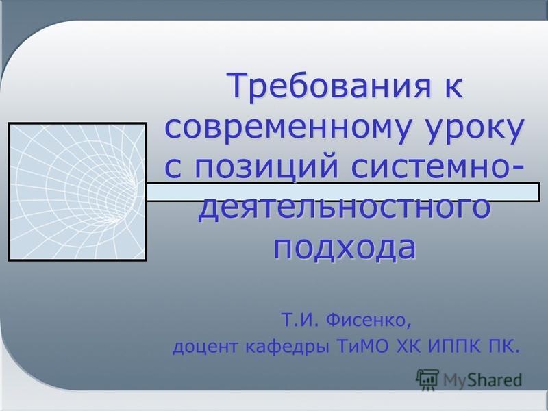 Требования к современному уроку с позиций системно- деятельностного подхода Т.И. Фисенко, доцент кафедры ТиМО ХК ИППК ПК.