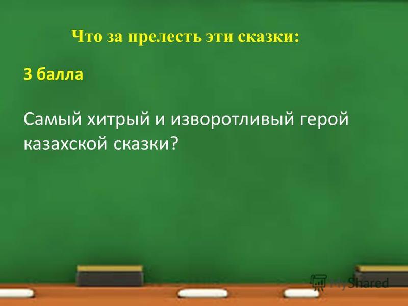 Что за прелесть эти сказки: 3 балла Самый хитрый и изворотливый герой казахской сказки?