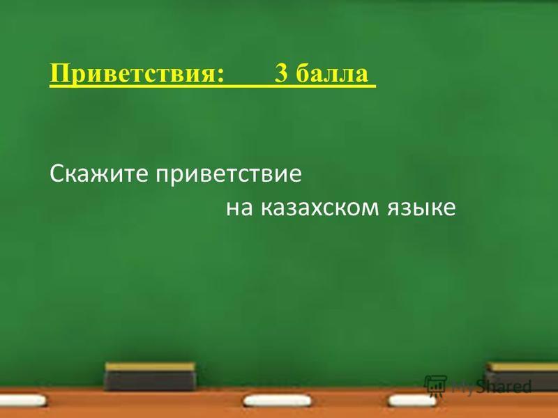 Приветствия: 3 балла Скажите приветствие на казахском языке