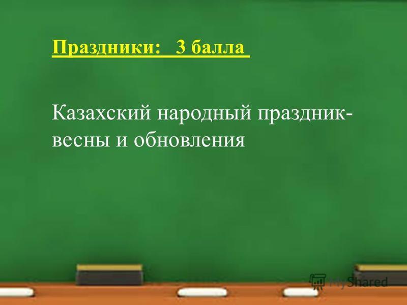 Праздники: 3 балла Казахский народный праздник- весны и обновления