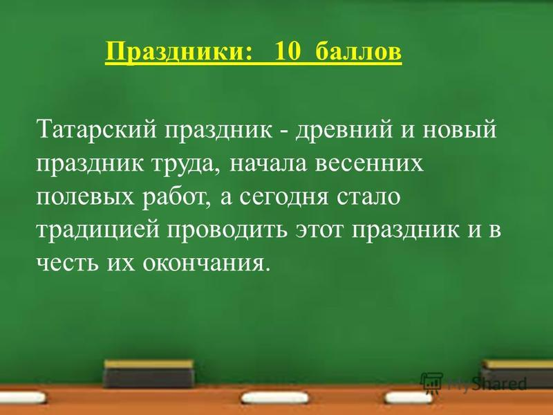 Праздники: 10 баллов Татарский праздник - древний и новый праздник труда, начала весенних полевых работ, а сегодня стало традицией проводить этот праздник и в честь их окончания.