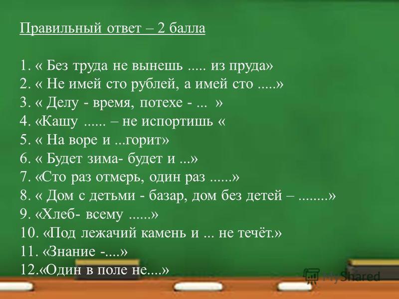 Правильный ответ – 2 балла 1. « Без труда не вынешь..... из пруда» 2. « Не имей сто рублей, а имей сто.....» 3. « Делу - время, потехе -... » 4. «Кашу...... – не испортишь « 5. « На воре и...горит» 6. « Будет зима- будет и...» 7. «Сто раз отмерь, оди