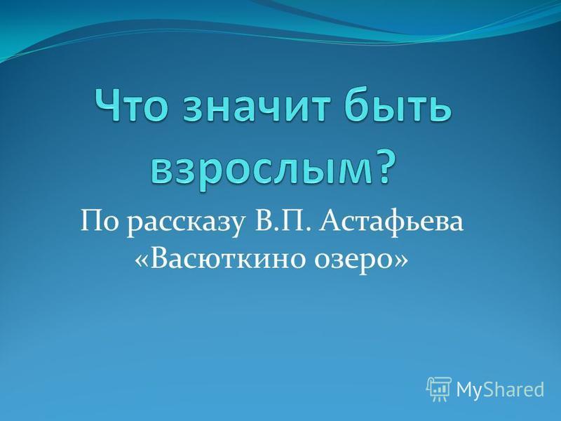По рассказу В.П. Астафьева «Васюткино озеро»