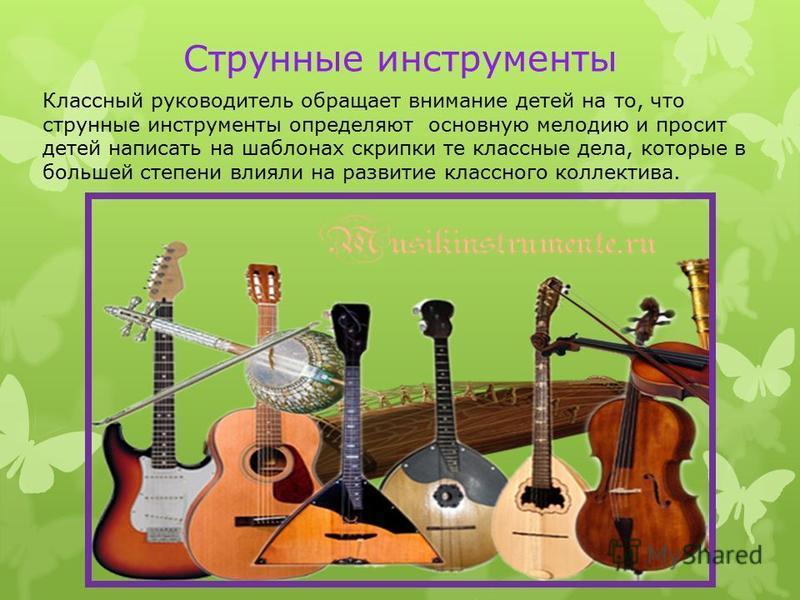 Струнные инструменты Классный руководитель обращает внимание детей на то, что струнные инструменты определяют основную мелодию и просит детей написать на шаблонах скрипки те классные дела, которые в большей степени влияли на развитие классного коллек