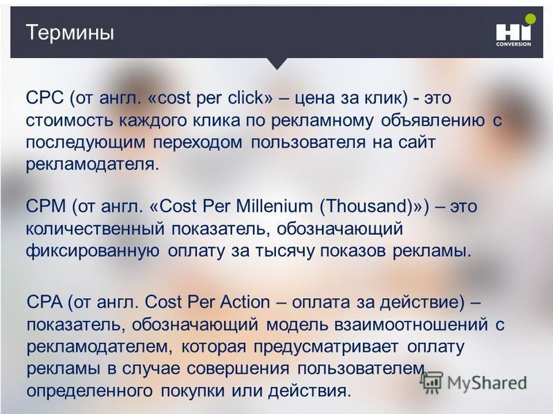 Термины CPC (от англ. «cost per click» – цена за клик) - это стоимость каждого клика по рекламному объявлению с последующим переходом пользователя на сайт рекламодателя. CPM (от англ. «Cost Per Millenium (Thousand)») – это количественный показатель,