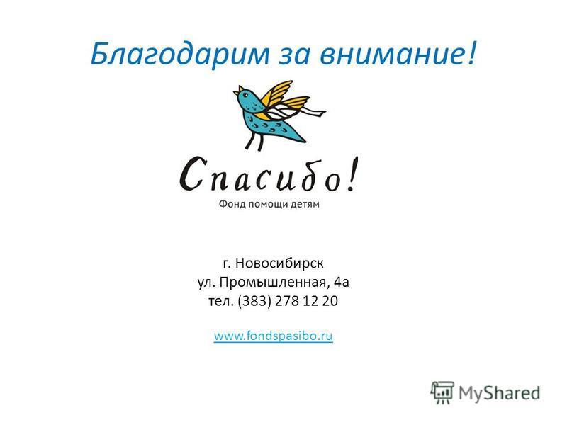 Благодарим за внимание! г. Новосибирск ул. Промышленная, 4 а тел. (383) 278 12 20 www.fondspasibo.ru