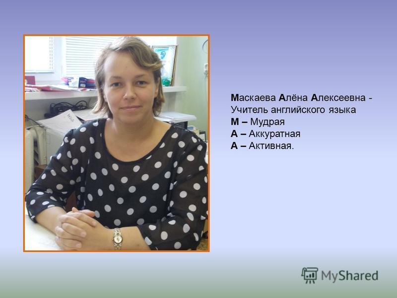 Маскаева Алёна Алексеевна - Учитель английского языка М – Мудрая А – Аккуратная А – Активная.