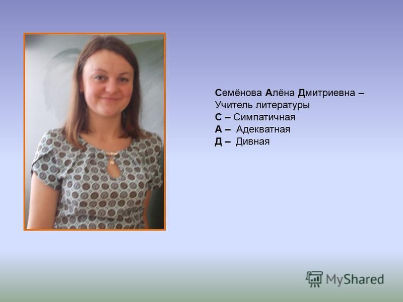 Семёнова Алёна Дмитриевна – Учитель литературы С – Симпатичная А – Адекватная Д – Дивная