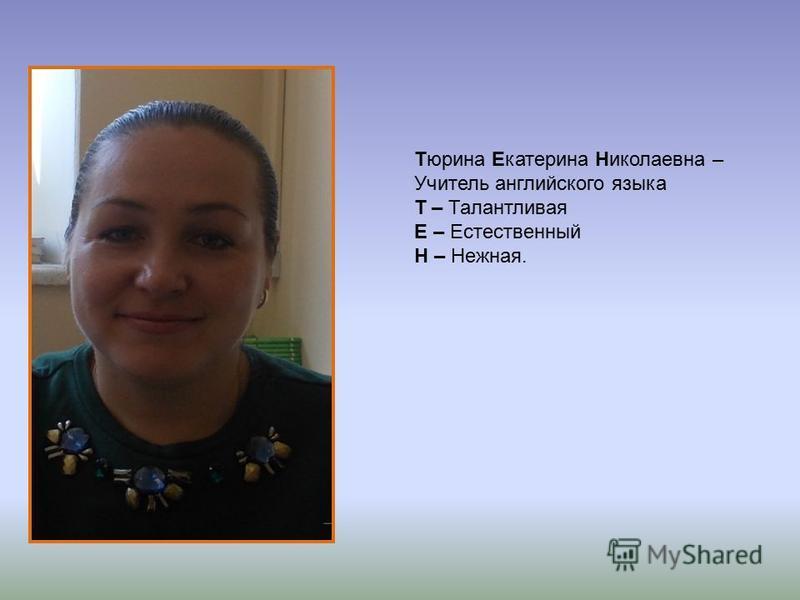 Тюрина Екатерина Николаевна – Учитель английского языка Т – Талантливая Е – Естественный Н – Нежная.