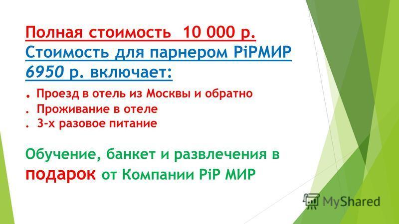 Полная стоимость 10 000 р. Стоимость для партнером PiPМИР 6950 р. включает:. Проезд в отель из Москвы и обратно. Проживание в отеле. 3-х разовое питание Обучение, банкет и развлечения в подарок от Компании PiP МИР