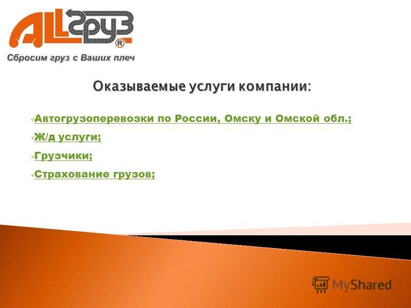 Оказываемые услуги компании: Автогрузоперевозки по России, Омску и Омской обл.; Ж/д услуги; Грузчики; Страхование грузов;
