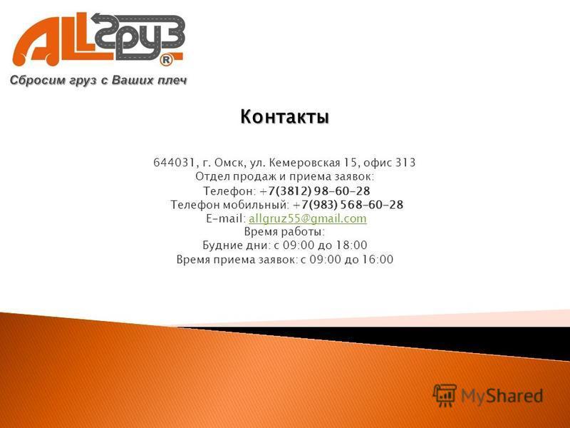 Контакты 644031, г. Омск, ул. Кемеровская 15, офис 313 Отдел продаж и приема заявок: Телефон: +7(3812) 98-60-28 Телефон мобильный: +7(983) 568-60-28 E-mail: allgruz55@gmail.comallgruz55@gmail.com Время работы: Будние дни: с 09:00 до 18:00 Время прием