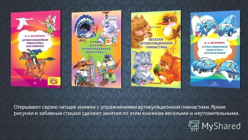 Открывают серию четыре книжки с упражнениями артикуляционной гимнастики. Яркие рисунки и забавные стишки сделают занятия по этим книжкам веселыми и неутомительными.