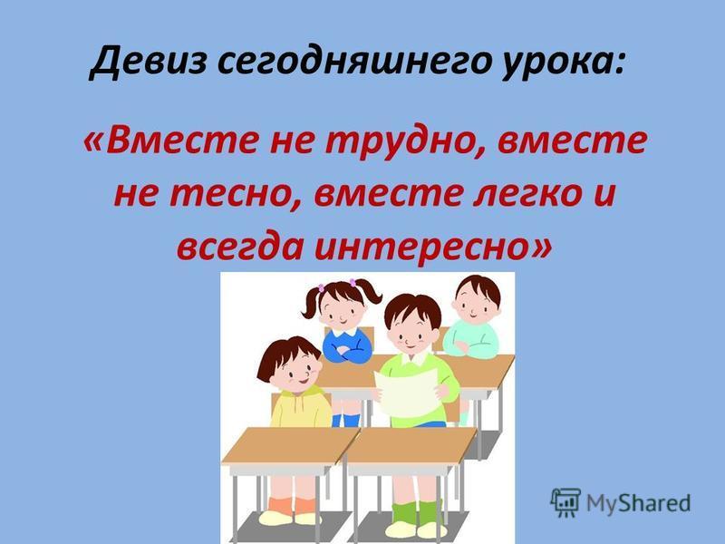 Девиз сегодняшнего урока: «Вместе не трудно, вместе не тесно, вместе легко и всегда интересно»