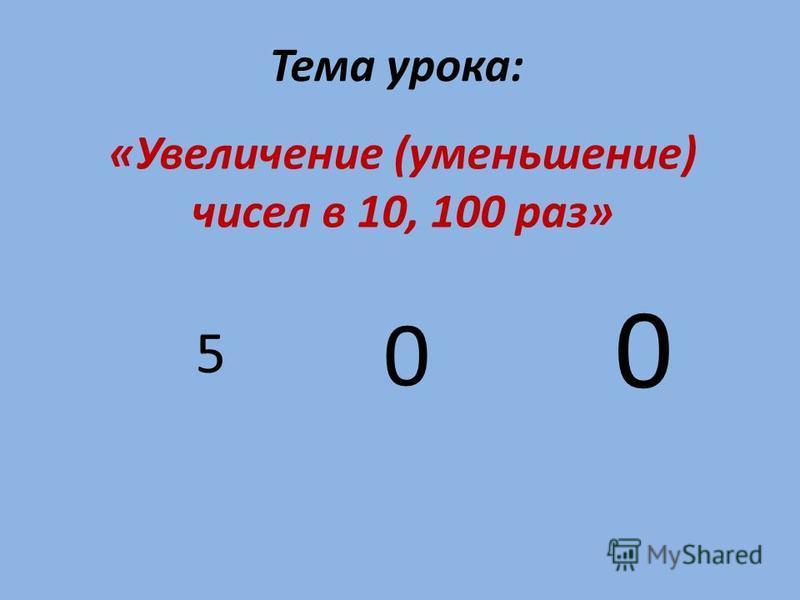 Тема урока: «Увеличение (уменьшение) чисел в 10, 100 раз» 5 0 0
