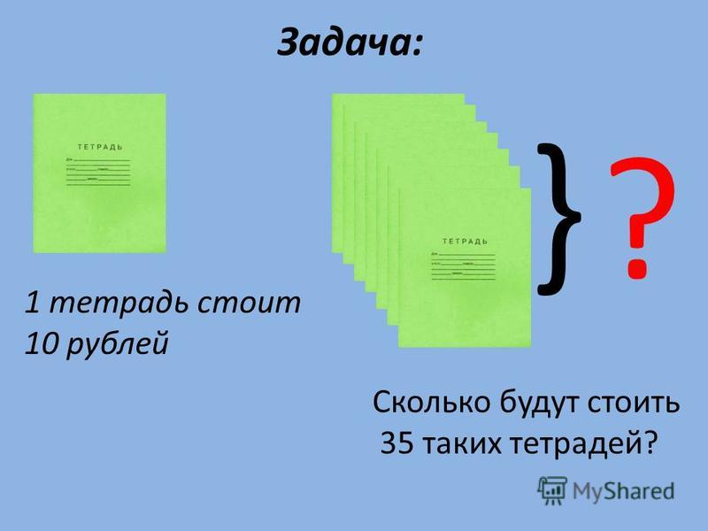 Задача: 1 тетрадь стоит 10 рублей } ? Сколько будут стоить 35 таких тетрадей?