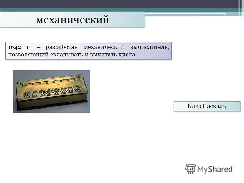 механический Блез Паскаль 1642 г. – разработан механический вычислитель, позволяющий складывать и вычитать числа.