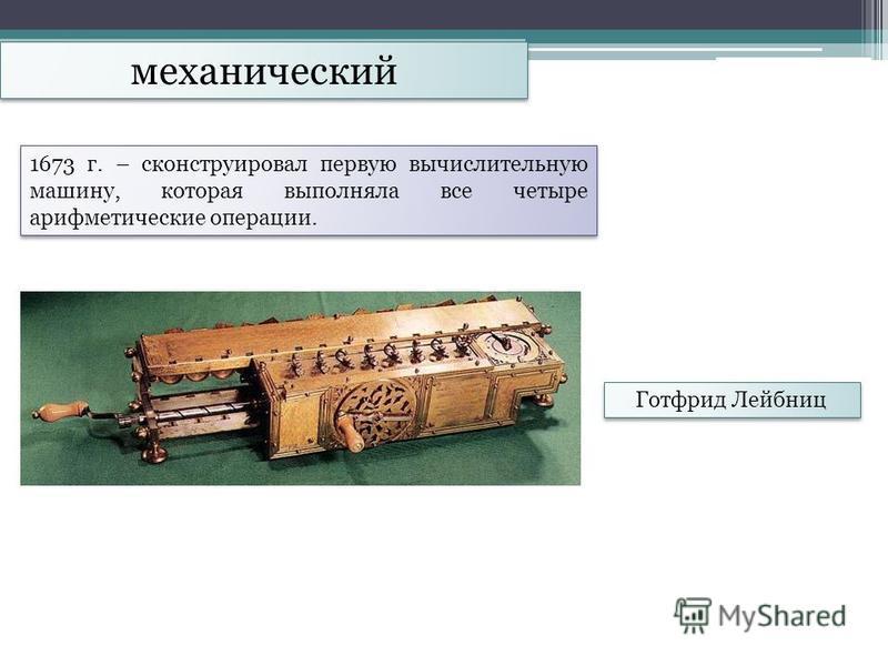механический Готфрид Лейбниц 1673 г. – сконструировал первую вычислительную машину, которая выполняла все четыре арифметические операции.