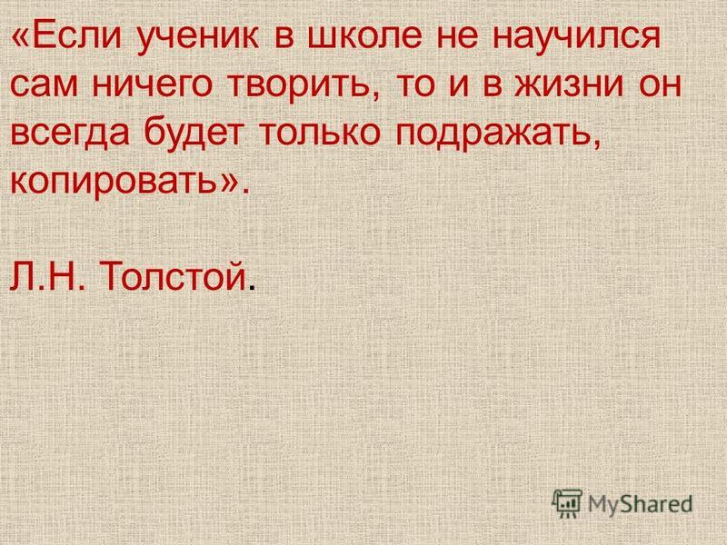 «Если ученик в школе не научился сам ничего творить, то и в жизни он всегда будет только подражать, копировать». Л.Н. Толстой.