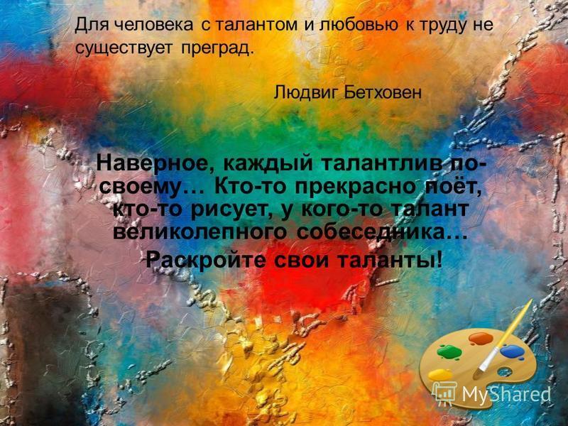 Для человека с талантом и любовью к труду не существует преград. Людвиг Бетховен Наверное, каждый талантлив по- своему… Кто-то прекрасно поёт, кто-то рисует, у кого-то талант великолепного собеседника… Раскройте свои таланты!