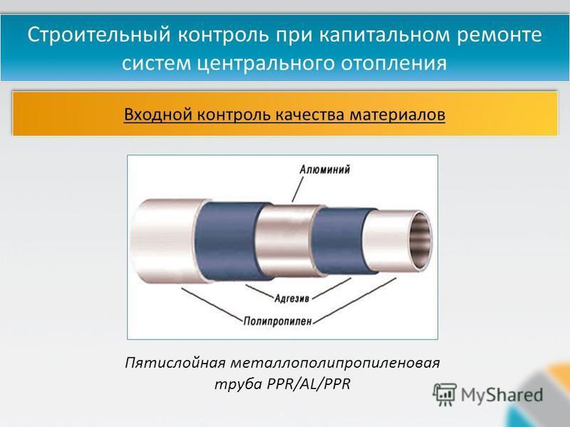 Входной контроль качества материалов Строительный контроль при капитальном ремонте систем центрального отопления Пятислойная метало полипропиленовая труба PPR/AL/PPR