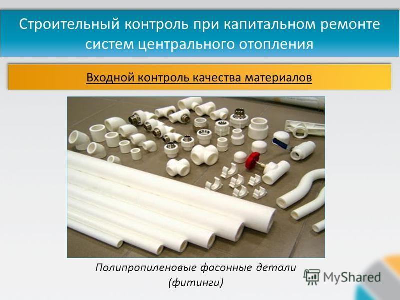Строительный контроль при капитальном ремонте систем центрального отопления Входной контроль качества материалов Полипропиленовые фасонные детали (фитинги)