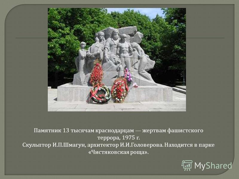 Памятник 13 тысячам краснодарцам жертвам фашистского террора, 1975 г. C сскульптор И. П. Шмагун, архитектор И. И. Головерова. Находится в парке « Чистяковская роща ».