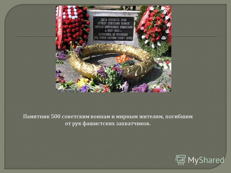 Памятник 500 советским воинам и мирным жителям, погибшим от рук фашистских захватчиков.