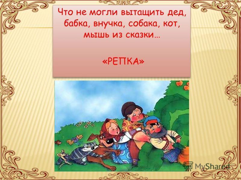 Что не могли вытащить дед, бабка, внучка, собака, кот, мышь из сказки… «РЕПКА» Что не могли вытащить дед, бабка, внучка, собака, кот, мышь из сказки… «РЕПКА»
