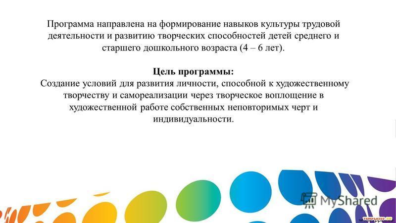 Программа направлена на формирование навыков культуры трудовой деятельности и развитию творческих способностей детей среднего и старшего дошкольного возраста (4 – 6 лет). Цель программы: Создание условий для развития личности, способной к художествен
