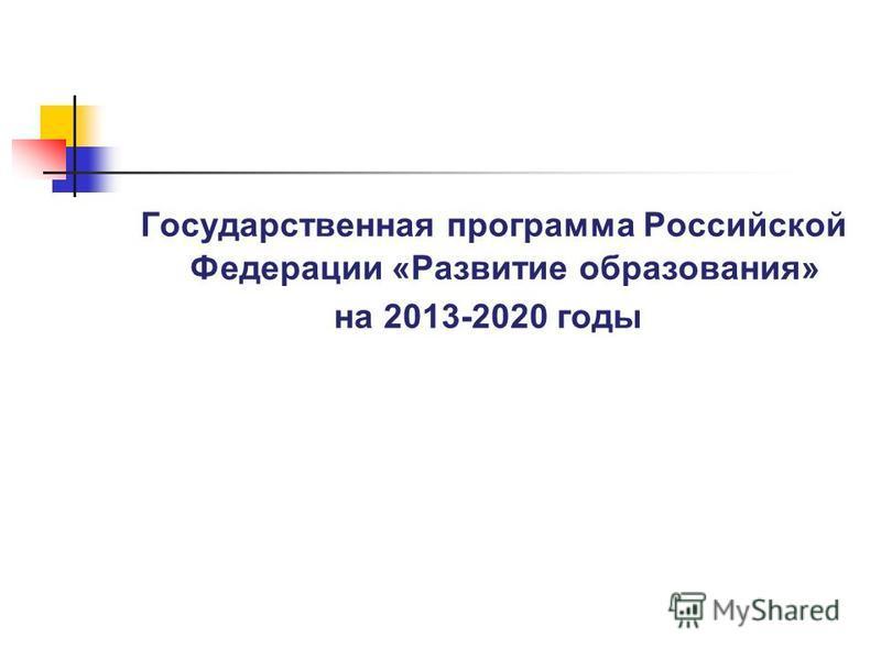 Государственная программа Российской Федерации «Развитие образования» на 2013-2020 годы