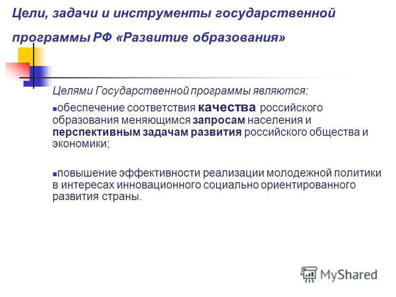 Цели, задачи и инструменты государственной программы РФ «Развитие образования» Целями Государственной программы являются: обеспечение соответствия качества российского образования меняющимся запросам населения и перспективным задачам развития российс