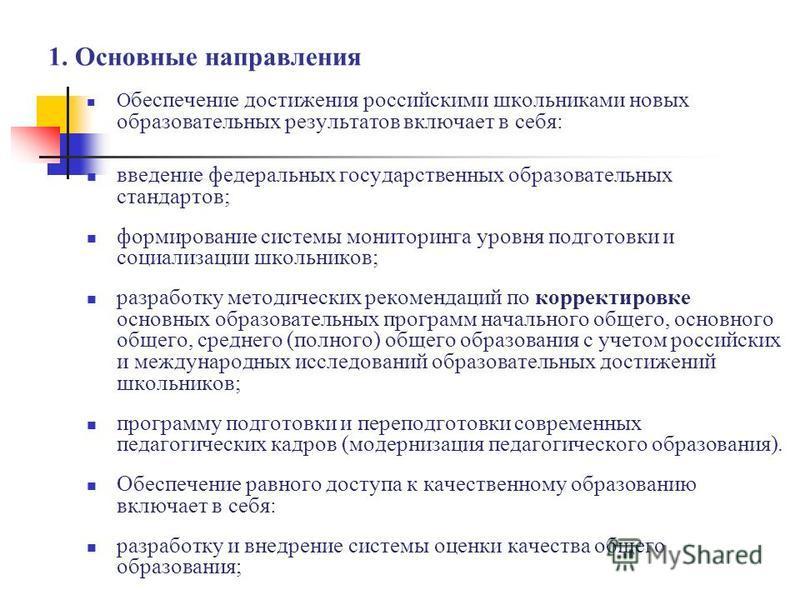 1. Основные направления О беспечение достижения российскими школьниками новых образовательных результатов включает в себя: введение федеральных государственных образовательных стандартов; формирование системы мониторинга уровня подготовки и социализа