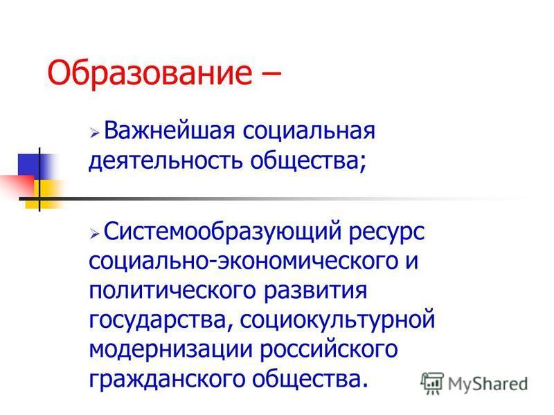 Образование – Важнейшая социальная деятельность общества; Системообразующий ресурс социально-экономического и политического развития государства, социокультурной модернизации российского гражданского общества.