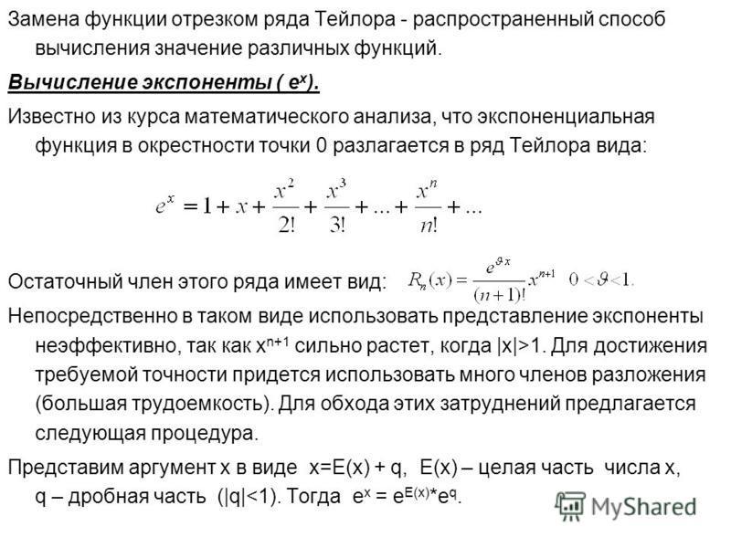 Замена функции отрезком ряда Тейлора - распространенный способ вычисления значение различных функций. Вычисление экспоненты ( е х ). Известно из курса математического анализа, что экспоненциальная функция в окрестности точки 0 разлагается в ряд Тейло