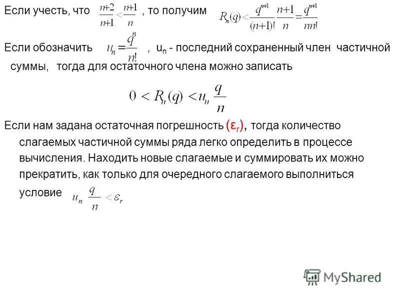 Если учесть, что, то получим Если обозначить, u n - последний сохраненный член частичной суммы, тогда для остаточного члена можно записать Если нам задана остаточная погрешность (ε r ), тогда количество слагаемых частичной суммы ряда легко определить