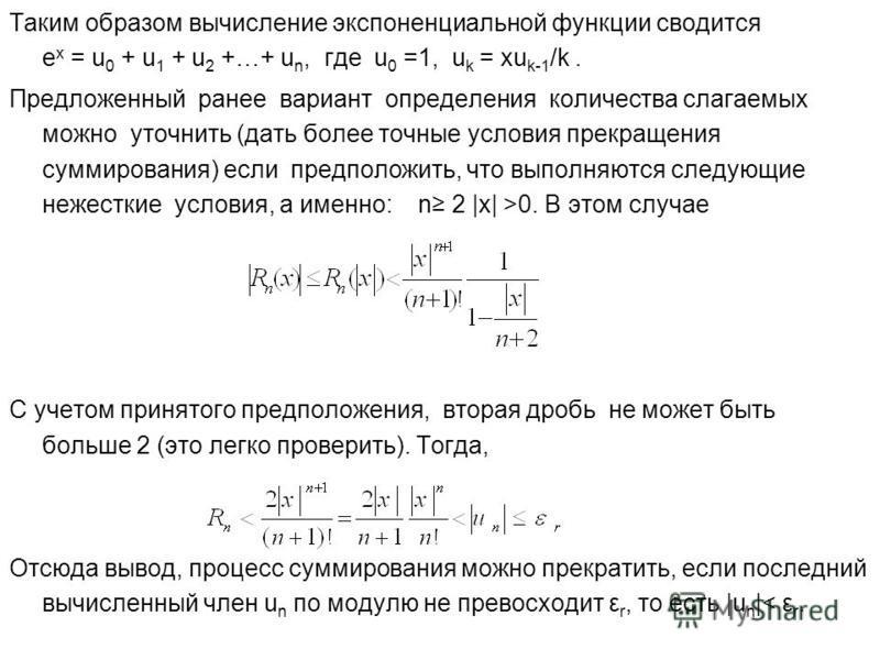Таким образом вычисление экспоненциальной функции сводится е х = u 0 + u 1 + u 2 +…+ u n, где u 0 =1, u k = xu k-1 /k. Предложенный ранее вариант определения количества слагаемых можно уточнить (дать более точные условия прекращения суммирования) есл