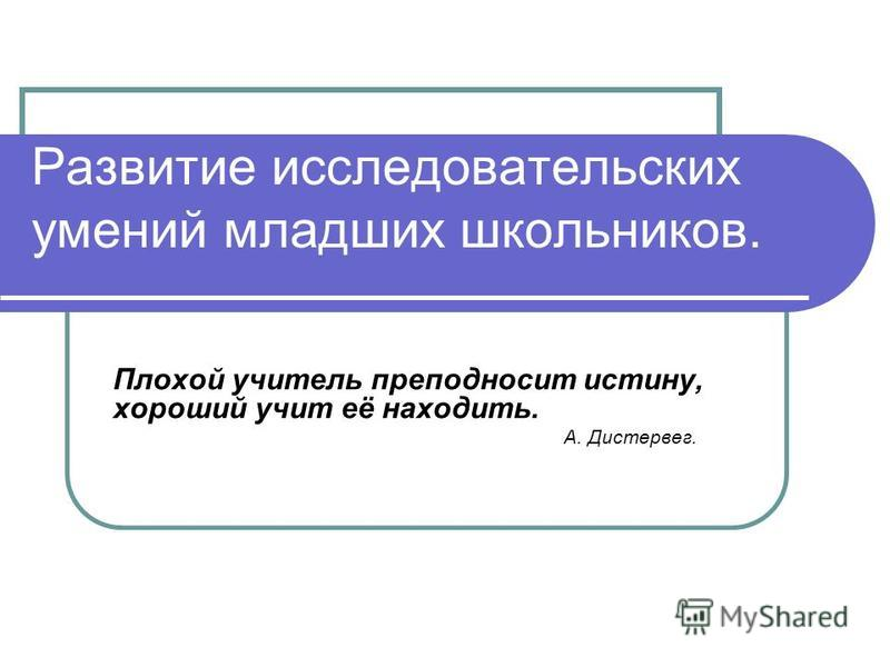 Развитие исследовательских умений младших школьников. Плохой учитель преподносит истину, хороший учит её находить. А. Дистервег.