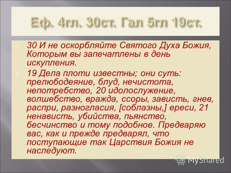 30 И не оскорбляйте Святого Духа Божия, Которым вы запечатлены в день искупления. 19 Дела плоти известны; они суть: прелюбодеяние, блуд, нечистота, непотребство, 20 идолослужение, волшебство, вражда, ссоры, зависть, гнев, распри, разногласия, [соблаз